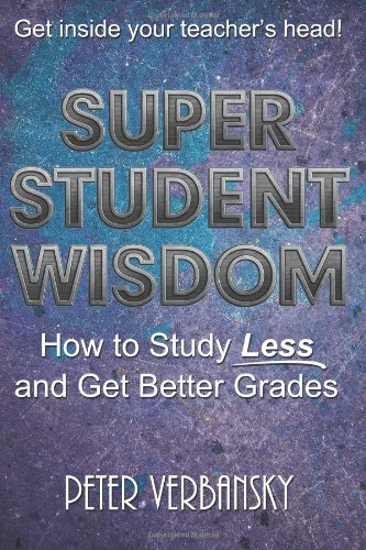 9781937441005: Super Student Wisdom: How To Study Less And Get Better Grades