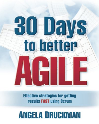 30 Days to better Agile: Effective strategies for getting results Fast using Scrum: Angela Druckman