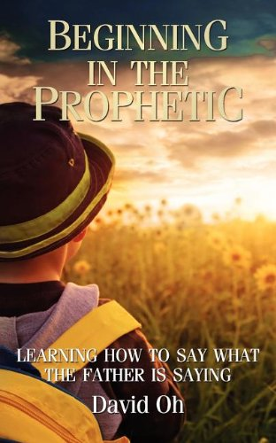 9781937481049: Beginning in the Prophetic: Learning How to Say What the Father is Saying