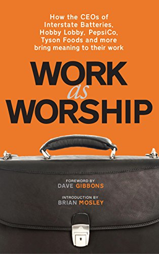 9781937498023: Work As Worship: How the CEOs of Interstate Batteries, Hobby Lobby, PepsiCo, Tyson Foods and More Bring Meaning to Their Work