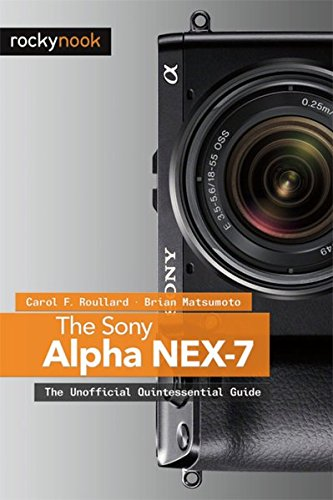 The Sony Alpha Nex-7: The Unofficial Quintessential Guide: Roullard, Carol F.