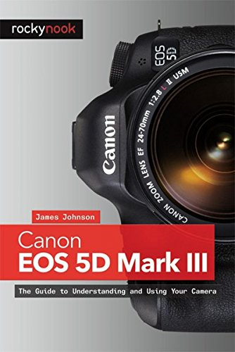 9781937538156: Canon EOS 5D Mark III: The Guide to Understanding and Using Your Camera