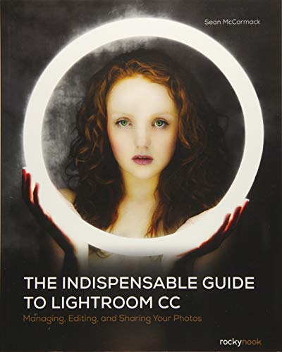 The Indispensable Guide to Lightroom CC: Managing, Editing, and Sharing Your Photos: McCormack, ...