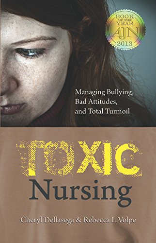 Toxic Nursing: Managing Bullying, Bad Attitudes, and Total Turmoil: Dellasega, Cheryl; Volpe, ...