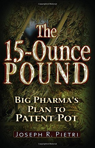 The 15-Ounce Pound: Big Pharma's Plan to Patent Pot: Pietri, Joseph R.
