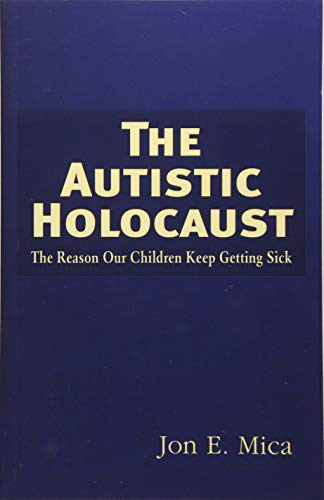 The Autistic Holocaust: The Reason Our Children Keep Getting Sick: Mica, Jon E.