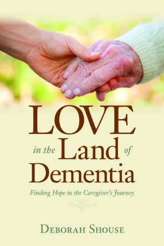 Love In The Land Of Dementia: Finding Hope in the Caregiver's Journey: Deborah Shouse