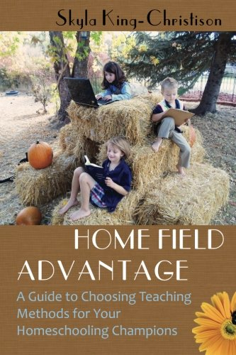 9781937645076: Home Field Advantage: A Guide to Choosing Teaching Methods for Your Homeschooling Champions