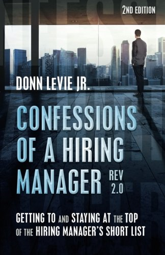 Confessions of a Hiring Manager Rev. 2.0 SECOND EDITION: Getting to and Staying at the Top of the ...