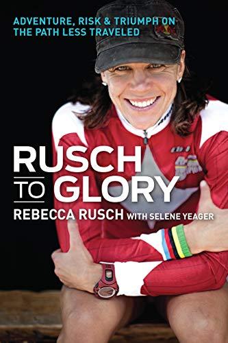 Rusch to Glory: Adventure, Risk & Triumph on the Path Less Traveled: Rebecca Rusch; Selene ...