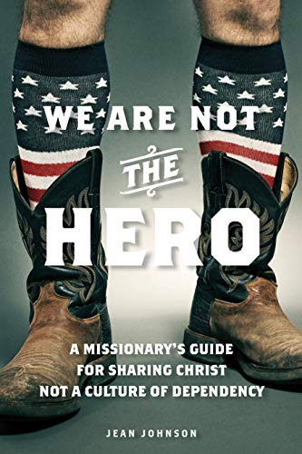 9781937756451: We Are Not the Hero: A Missionary's Guide to Sharing Christ, Not a Culture of Dependency