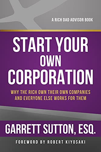 Start Your Own Corporation: Why the Rich Own Their Own Companies and Everyone Else Works for Them (Rich Dad Advisors) (1937832007) by Garrett Sutton