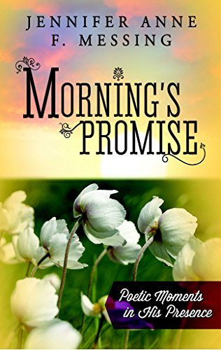 Morning's Promise: Poetic Moments in His Presence: Messing, Jennifer Anne