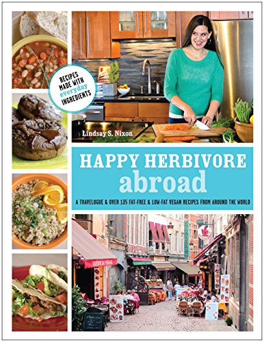 Happy Herbivore Abroad: A Travelogue and Over 135 Fat-Free and Low-Fat Vegan Recipes from Around ...
