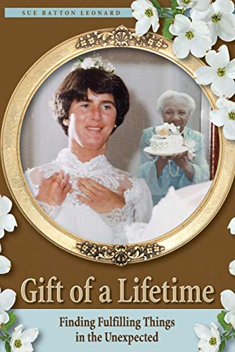 Gift of a Lifetime - Finding Fulfilling Things in the Unexpected: Leonard, Sue Batton