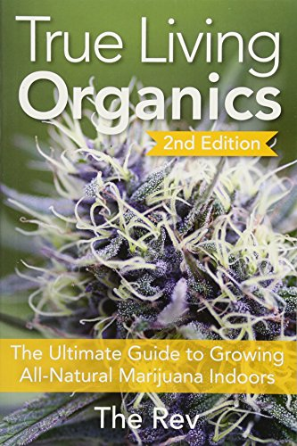 9781937866099: True Living Organics: The Ultimate Guide to Growing All-Natural Marijuana Indoors