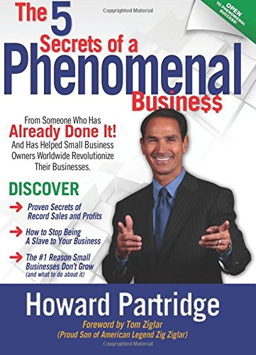 The 5 Secrets of a Phenomenal Business: How to Stop Being a Slave to Your Business and Finally Have...