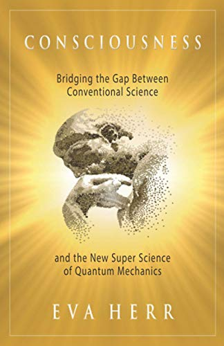 Consciousness: Bridging the Gap Between Conventional Science and the New Super Science of Quantum ...