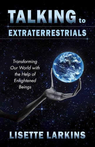 Talking to Extraterrestrials: Transforming Our World with the Help of Enlightened Beings: Larkins, ...