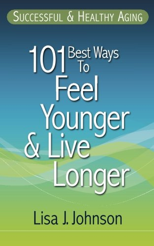 9781937918576: Successful & Healthy Aging: 101 Best Ways to Feel Younger and Live Longer