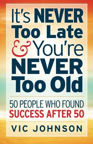 9781937918781: It's NEVER Too Late And You're NEVER Too Old: 50 People Who Found Success After 50