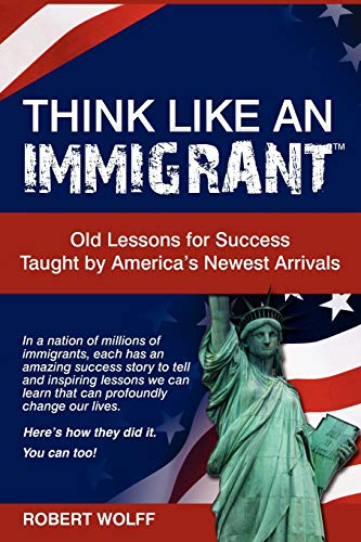 9781937939045: Think Like An Immigrant: Old Lessons for Success Taught by America's Newest Arrivals