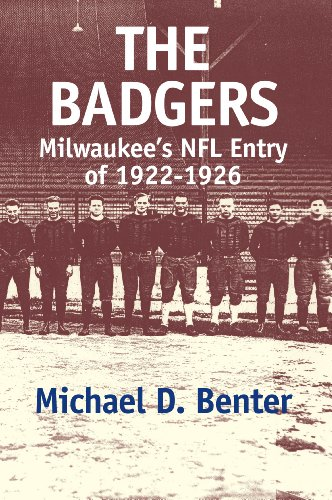 The Badgers: Milwaukee's NFL entry of 1922-1926: Michael D. Benter