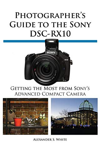 Photographer's Guide to the Sony Dsc-Rx10 9781937986223 In this full-color, comprehensive guide book to the Sony DSC-RX10 camera, author Alexander White provides users of the RX10 with a roadm
