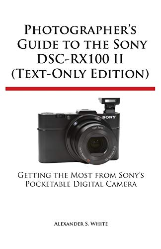 Photographer's Guide to the Sony Dsc-Rx100 II: White, Alexander S.
