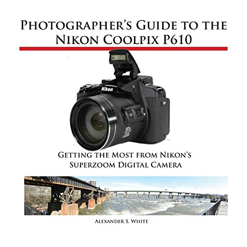 Photographer's Guide to the Nikon Coolpix P610: White, Alexander S.