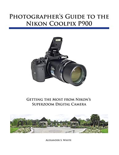 Photographer's Guide to the Nikon Coolpix P900: White, Alexander S.