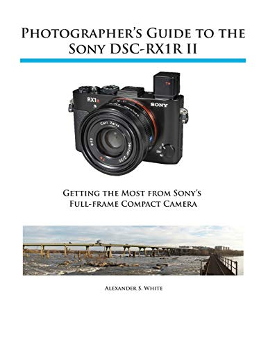 Photographer's Guide to the Sony RX1R II 9781937986490 This book is a complete guide to using the Sony Cyber-shot DSC-RX1R II camera. With this book, author Alexander White provides users of