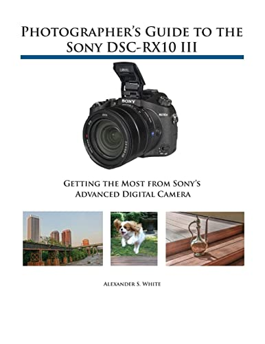 Photographer S Guide To The Sony Dsc Rx10 Iii: Getting The Most From Sony S Advanced Digital Camera