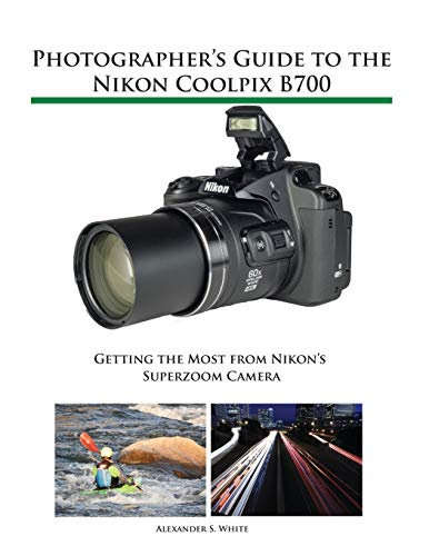 Photographer S Guide To The Nikon Coolpix B700: Getting The Most From Nikon S Superzoom Camera