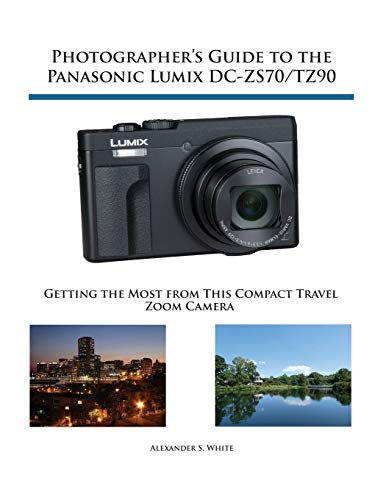 Photographer S Guide To The Panasonic Lumix Dc Zs70/tz90: Getting The Most From This Compact Travel Zoom Camera