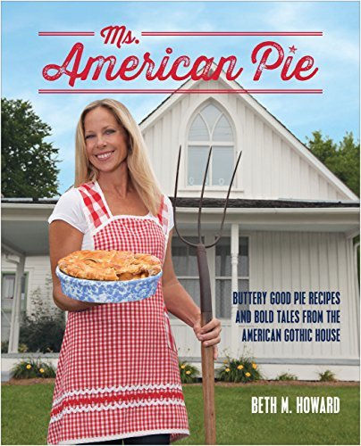 Ms. American Pie: Buttery Good Pie Recipes and Bold Tales from the American Gothic House: Howard, ...
