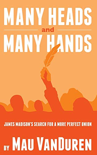 9781937997656: MANY HEADS AND MANY HANDS: James Madison's Search for a More Perfect Union