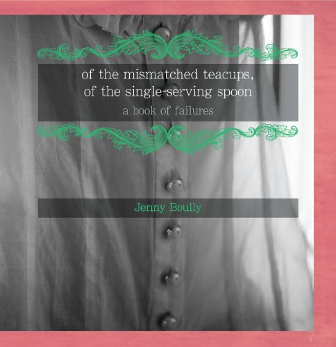 Of the Mismatched Teacups, of the Single-Serving Spoon: A Book of Failures: Boully, Jenny
