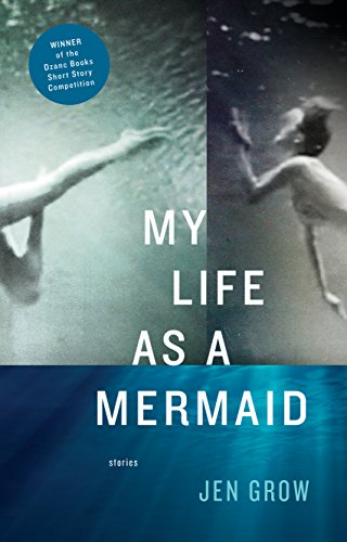 My Life as a Mermaid, and Other Stories: Grow, Jen