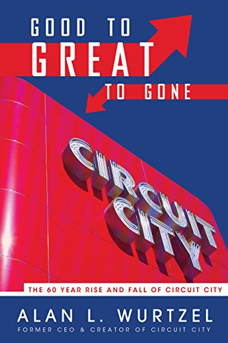 Good to Great to Gone: The 60 Year Rise and Fall of Circuit City: Wurtzel, Alan L.