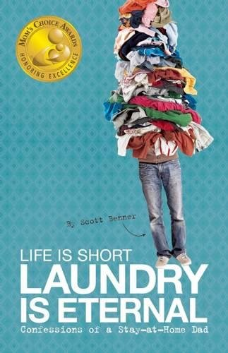 Life Is Short, Laundry Is Eternal: Confessions of a Stay-At-Home Dad: Benner, Scott