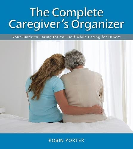 The Complete Caregiver's Organizer: Your Guide to Caring for Yourself While Caring for Others:...