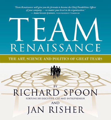 Team Renaissance: The Art, Science and Politics of Great Teams: Spoon, Richard E.; Risher, Jan