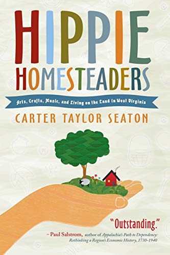 Hippie Homesteaders: Arts, Crafts, Music, and Living on the Land in West Virginia: Seaton, Carter ...