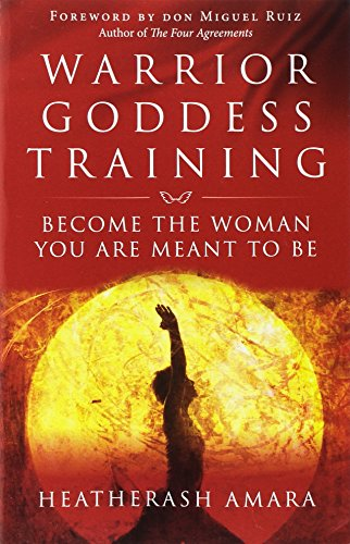 Warrior Goddess Training: Become the Woman You Are Meant to Be: Amara, HeatherAsh