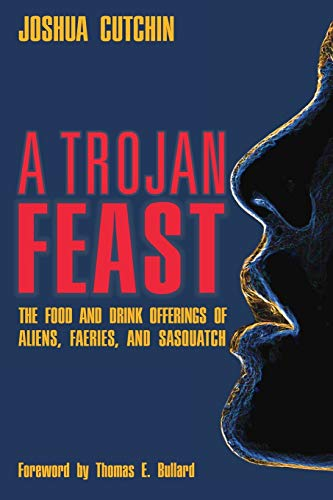 A TROJAN FEAST: The Food and Drink Offerings of Aliens, Faeries, and Sasquatch 9781938398353 YOU'VE BEEN WARNED Accept food from faeries, and you'll never escape their realm, according to European folklore. Accept food from Sasqu