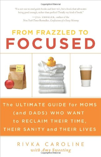 9781938416255: From Frazzled to Focused: The Ultimate Guide for Moms Who Want to Reclaim Their Time, Their Sanity and Their Lives