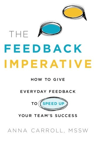 The Feedback Imperative: How to Give Everyday Feedback to Speed Up Your Team's Success: ...