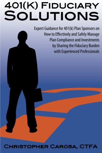 9781938465000: 401(k) Fiduciary Solutions: Expert Guidance for 401(k) Plan Sponsors on how to Effectively and Safely Manage Plan Compliance and Investments by ... Burden with Experienced Professionals