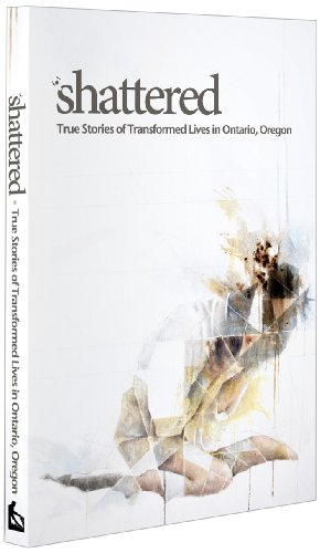9781938478284: Shattered: True Stories of Transformed Lives in Ontario, Oregon